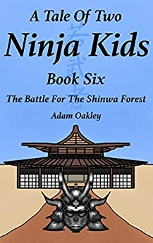 A Tale Of Two Ninja Kids - Book 6 - The Battle For The Shinwa Forest by [Adam Oakley]