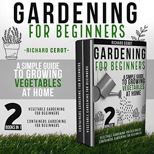 GARDENING FOR BEGINNERS: 2 BOOKS IN 1: VEGETABLE GARDENING FOR BEGINNERS, CONTAINERS GARDENING FOR BEGINNERSA SIMPLE GUIDE TO GROWING VEGETABLES AT HOME