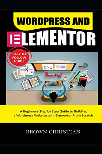 WORDPRESS AND ELEMENTOR EASY TO FOLLOW GUIDE: A beginners Step by Step Guide to Building a WordPress Website with Elementor from Scratch