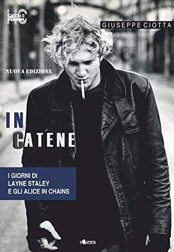 In catene. I giorni di Layne Staley e gli Alice In Chains. Nuova ediz.