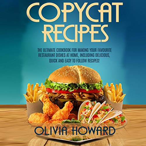 Copycat Recipes: The Ultimate Cookbook for Making Your Favourite Restaurant Dishes at Home, Including Delicious, Quick, and Easy to Follow Recipes! audiobook cover art