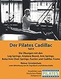 Der Pilates Cadillac - Teil II: Die Übungen mit den Leg Springs, Airplane Board, Arm Springs, Baby/Arm Chair Springs, Fuzzies und Cadillac Frame (Die Pilates Geräte)