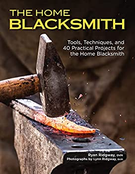 The Home Blacksmith  Tools Techniques and 40 Practical Projects for the Home Blacksmith  Fox Chapel Publishing  Beginner s Guide  Step-by-Step Directions & Over 500 Photos to Help You Start Smithing