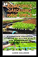 Aquaponics Gardening Made Simple: A Complete Practical Guide to Rаіѕіng Fіѕh and Vegetables at Hоmе for Dummies