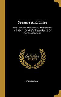 Sesame And Lilies: Two Lectures Delivered At Manchester In 1864. 1. Of King's Treasuries. 2. Of Queens' Gardens