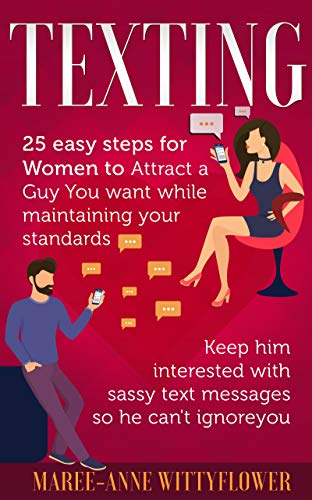 Texting: 25 easy steps for Women to attract a Guy You want while maintaining your standards, keep him interested with sassy text messages so he can't ignore ... Texting, Relationship, Flirting, Dating)