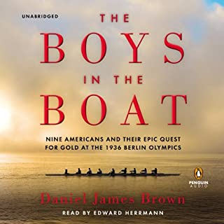 The Boys in the Boat     Nine Americans and Their Epic Quest for Gold at the 1936 Berlin Olympics              By:                                                                                                                                 Daniel James Brown                               Narrated by:                                                                                                                                 Edward Herrmann                      Length: 14 hrs and 24 mins     27,888 ratings     Overall 4.8