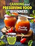 Canning and Preserving Food for Beginners: Essential Cookbook on How to Can and Preserve Everything...