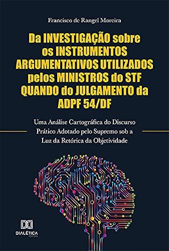 Da Investigação Sobre os Instrumentos Argumentativos Utilizados Pelos Ministros do STF Quando do Julgamento da ADPF 54/DF: Uma Análise Cartográfica do ... da Objetividade...
