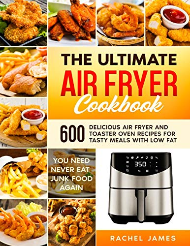 THE ULTIMATE AIR FRYER COOKBOOK: 600 Delicious Air Fryer and Toaster Oven Recipes for Tasty Meals with Low Fat | You Need Never Eat Junk Food Again