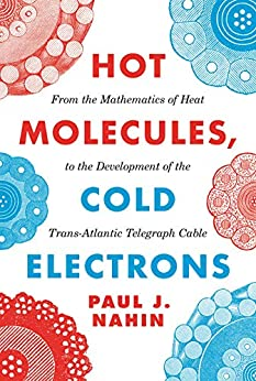 Hot Molecules, Cold Electrons: From the Mathematics of Heat to the Development of the Trans-Atlantic Telegraph Cable by [Paul J. Nahin]