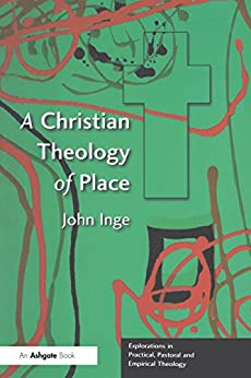 A Christian Theology of Place (Explorations in Practical, Pastoral and Empirical Theology) by [John Inge]