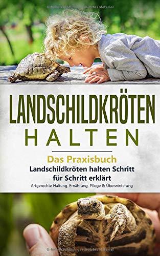 Landschildkröten halten - Das Praxisbuch: Landschildkröten halten Schritt für Schritt erklärt! Artgerechte Haltung, Ernährung, Pflege & Überwinterung (Landschildkröten Buch, Band 1)