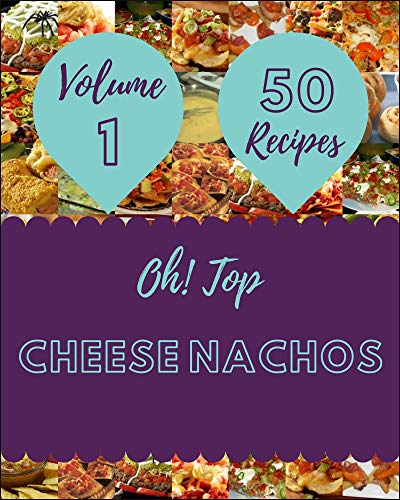 Oh! Top 50 Cheese Nachos Recipes Volume 1: Cook it Yourself with Cheese Nachos Cookbook! (English Edition)