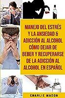 Manejo Del Estrés Y La Ansiedad & Adicción Al Alcohol Cómo Dejar De Beber Y Recuperarse De La Adicción Al Alcohol En Español