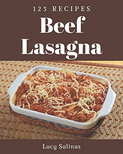 123 Beef Lasagna Recipes: Happiness is When You Have a Beef Lasagna Cookbook!