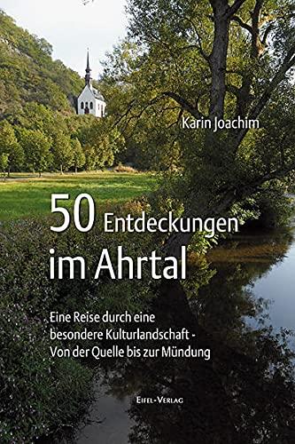 50 Entdeckungen im Ahrtal: Eine Reise durch eine besondere Kulturlandschaft - von der Quelle bis zur Mündung