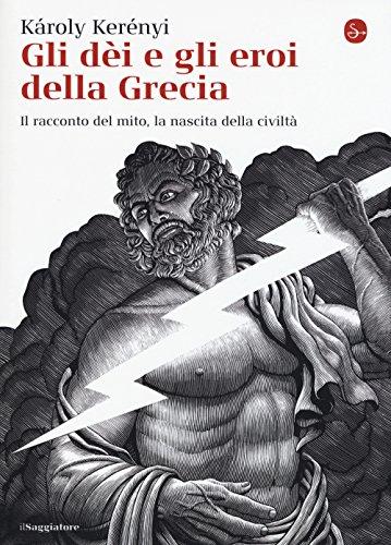 Gli dei e gli eroi della Grecia. Il racconto del mito, la nascita delle civiltà