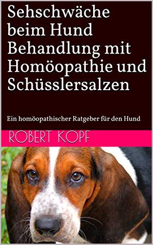 Sehschwäche beim Hund - Behandlung mit Homöopathie und Schüsslersalzen: Ein homöopathischer Ratgeber für den Hund