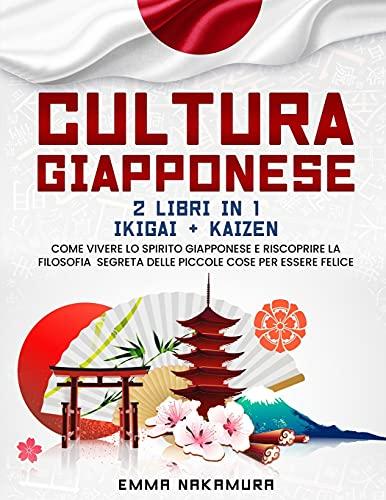 Cultura Giapponese: (2 libri in 1) Ikigai + Kaizen. Come Vivere lo Spirito Giapponese e Riscoprire la Filosofia Segreta Delle Piccole Cose per Essere Felice.