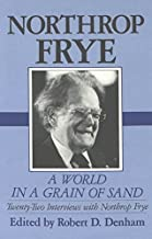 A World in a Grain of Sand: Twenty-two Interviews with Northrop Frye