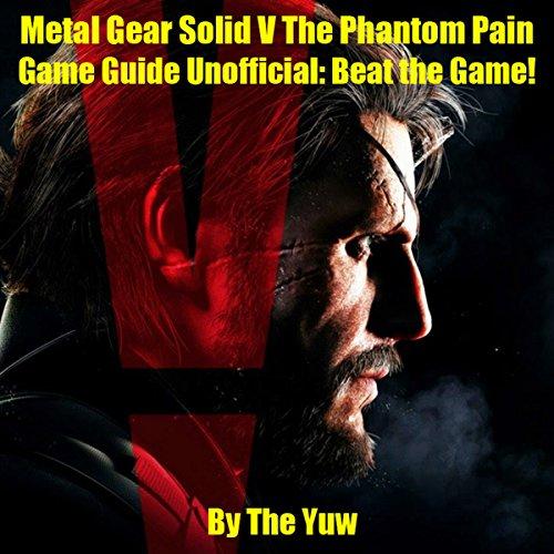 mächtig der welt Metal Gear Solid V: Phantomschmerz Inoffizielle Spielanleitung: Gewinnen Sie das Spiel!