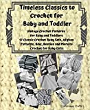 Timeless Classics to Crochet for Baby and Toddlers - Vintage Crochet Patterns for Baby and Toddlers: 17 Classic Crochet Patterns Baby Sets, Afghan Patterns, Bibs, Booties and More to Crochet for Baby