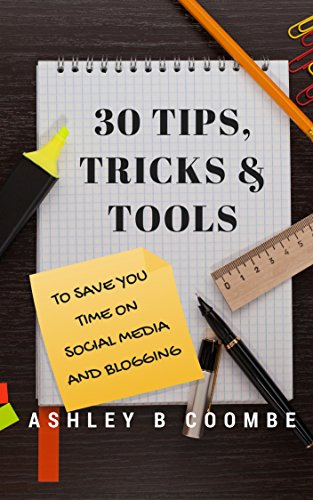 30 Tips, Tricks & Tools to Save You Time: with Social Media and Blogging