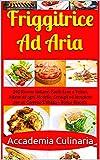 Friggitrice Ad Aria: 240 Ricette Italiane, Facili Sane e Veloci, Adatte ad ogni Modello, Consigli ed Istruzioni per un Corretto Utilizzo.+ Bonus Biscotti (Italian Edition)