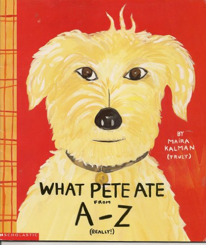 What Pete Ate From a - Z Where We Explore the English Alphabet (In Its Entirety) in Which a Certain Dog Devours a Myriad of Items Which He Should Not