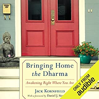 Bringing Home the Dharma     Awakening Right Where You Are              By:                                                                                                                                 Jack Kornfield,                                                                                        Daniel J. Siegel MD (foreword)                               Narrated by:                                                                                                                                 Jack Kornfield,                                                                                        Edoardo Ballerini                      Length: 10 hrs and 58 mins     74 ratings     Overall 4.5