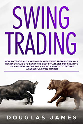 SWING TRADING: HOW TO TRADE AND MAKE MONEY WITH SWING TRADING TROUGH A BEGINNERS GUIDE TO LEARN THE BEST STRATEGIES FOR CREATING YOUR PASSIVE INCOME FOR ... TO BECOME A SUCCESFUL SWING TRADER