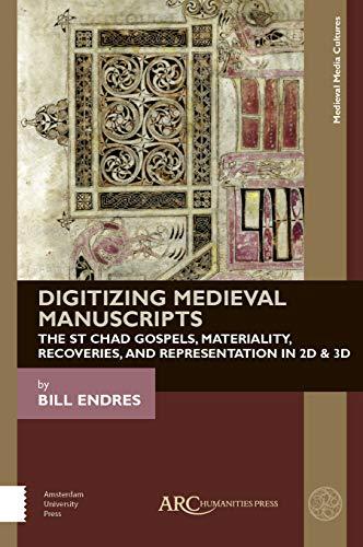 Endres, B: Digitizing Medieval Manuscripts: The St. Chad Gospels, Materiality, Recoveries, and Representation in 2D & 3D (Medieval Media Cultures)