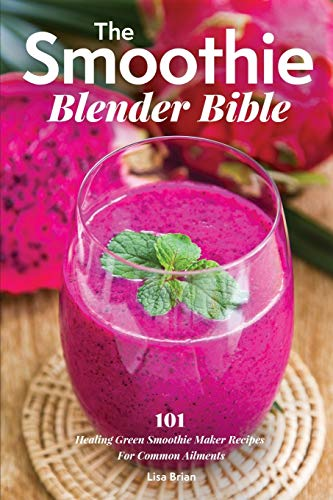 The Smoothie Blender Bible: 101 Healing Green Smoothie Maker Recipes For Common Ailments