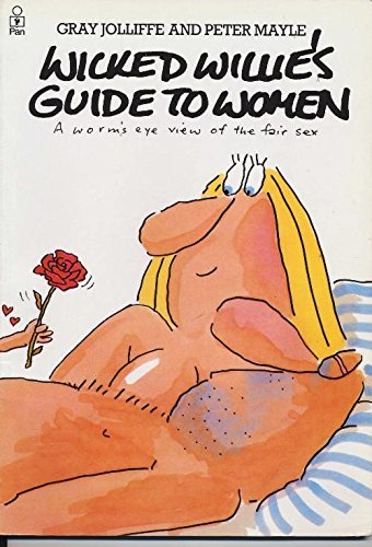Wicked Willie's Guide to Women: A Worm\'s Eye View of the Fair Sex
