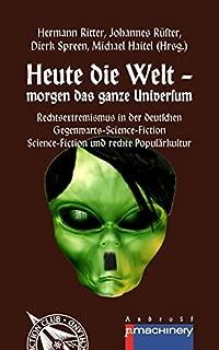 Heute die Welt - morgen das ganze Universum: Rechtsextremismus in der deutschen Gegenwarts-Science-Fiction | Science-Fiction und rechte Populärkultur (German Edition)