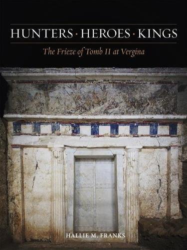 Hunters, Heroes, Kings: The Frieze of Tomb II at Vergina (Ancient Art and Architecture in Context)
