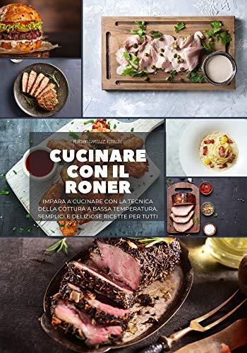 Cucinare con il Roner: Impara a cucinare con la Tecnica della cottura A Bassa temperatura. Semplici e deliziose ricette per tutti