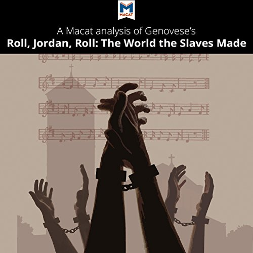 A Macat Analysis of Eugene Genovese's Roll, Jordan, Roll: The World the Slaves Made                   By:                                                                                                                                 Cheryl Hudson,                                                                                        Eva Namusoke                               Narrated by:                                                                                                                                 Macat.com                      Length: 1 hr and 55 mins     Not rated yet     Overall 0.0