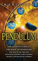 Pendulum: The Ultimate Guide to the Magic of Pendulums and How to Use Them for Divination, Dowsing, Tarot Reading, Healing, and Balancing Chakras