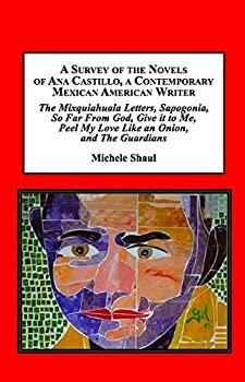 A Survey of the Novels of Ana Castillo a Contemporary Mexican American Writer  The Mixquiahuala Letters Sapogonia So Far from God Give It to Me Peel My Love Like an Onion and the Guardians