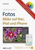 Praxisbuch zu Fotos – Bilder auf Mac, iPad und iPhone / für macOS und iOS: Fotos organisieren, optim...