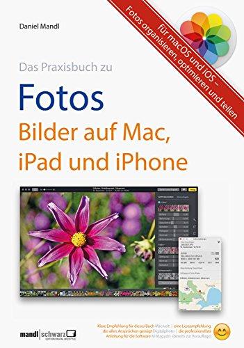 Praxisbuch zu Fotos – Bilder auf Mac, iPad und iPhone / für macOS und iOS: Fotos organisieren, optimieren und teilen