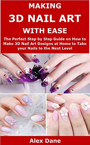 MAKING 3D NAIL ART WITH EASE: The Perfect Step by Step Guide on How to Make 3D Nail Art Designs at Home to Take your Nails to the Next Level
