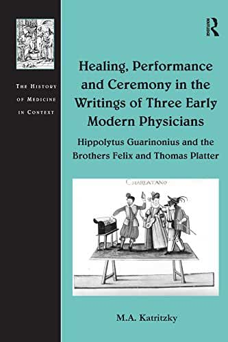 Healing, Performance and Ceremony in the Writings of Three Early Modern Physicians: Hippolytus Guarinonius and the Brothers Felix and Thomas Platter (The ... of Medicine in Context) (English Edition)