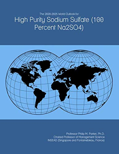 The 2020-2025 World Outlook for High Purity Sodium Sulfate (100 Percent Na2SO4)