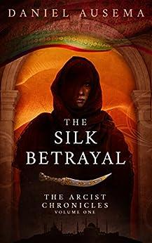 The Silk Betrayal (The Arcist Chronicles Book 1) by [Daniel Ausema]