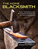 The Home Blacksmith: Tools, Techniques, and 40 Practical Projects for the Home Blacksmith (CompanionHouse Books) Beginner's Guide; Step-by-Step Directions & Over 500 Photos to Help You Start Smithing