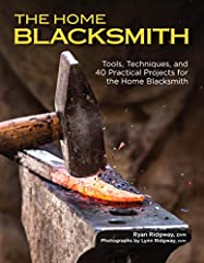 The Home Blacksmith Tools Techniques and 40 Practical Projects for the Blacksmith Hobbyist