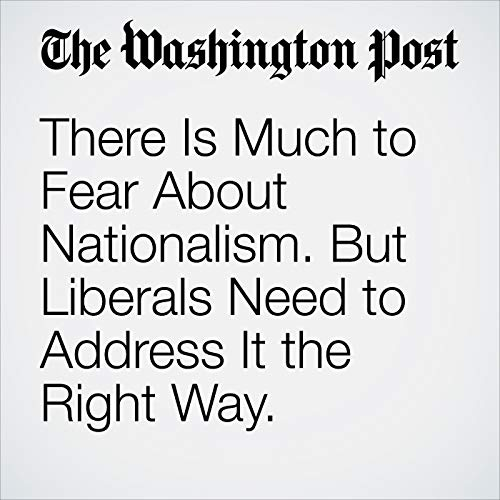There Is Much to Fear About Nationalism. But Liberals Need to Address It the Right Way. audiobook cover art
